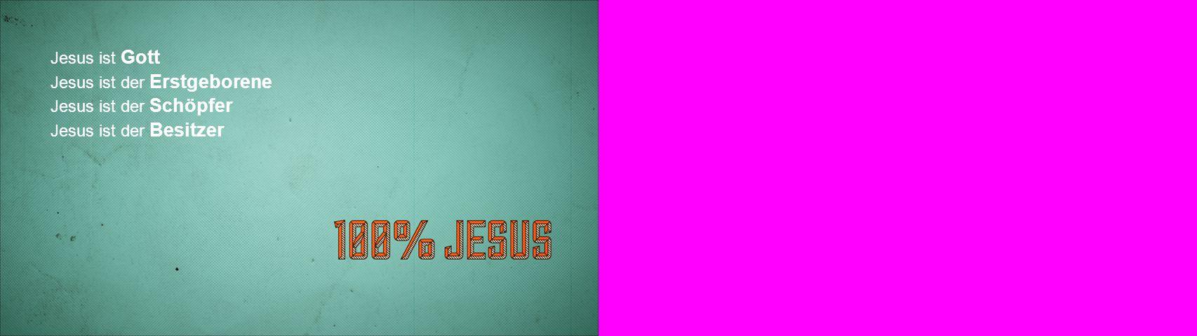 Jesus ist Gott Jesus ist der Erstgeborene Jesus ist der Schöpfer Jesus ist der Besitzer