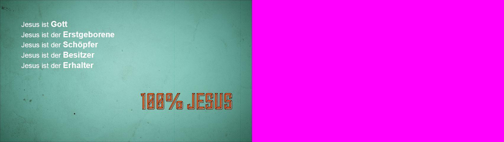 Jesus ist Gott Jesus ist der Erstgeborene Jesus ist der Schöpfer Jesus ist der Besitzer Jesus ist der Erhalter
