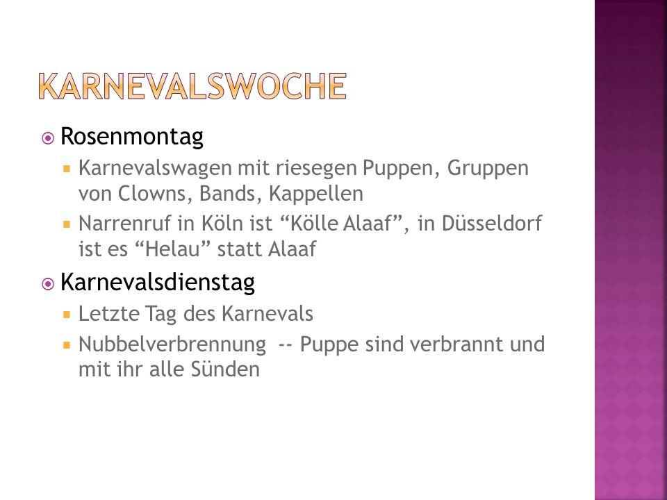  Rosenmontag  Karnevalswagen mit riesegen Puppen, Gruppen von Clowns, Bands, Kappellen  Narrenruf in Köln ist Kölle Alaaf , in Düsseldorf ist es Helau statt Alaaf  Karnevalsdienstag  Letzte Tag des Karnevals  Nubbelverbrennung -- Puppe sind verbrannt und mit ihr alle Sünden