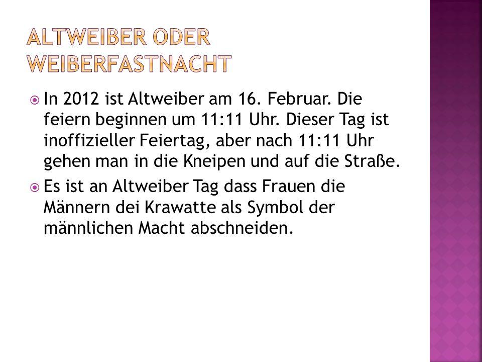  In 2012 ist Altweiber am 16. Februar. Die feiern beginnen um 11:11 Uhr. Dieser Tag ist inoffizieller Feiertag, aber nach 11:11 Uhr gehen man in die