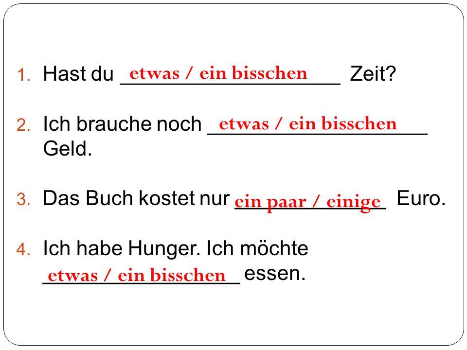 1. Hast du ___________________ Zeit? 2. Ich brauche noch ___________________ Geld. 3. Das Buch kostet nur _____________ Euro. 4. Ich habe Hunger. Ich