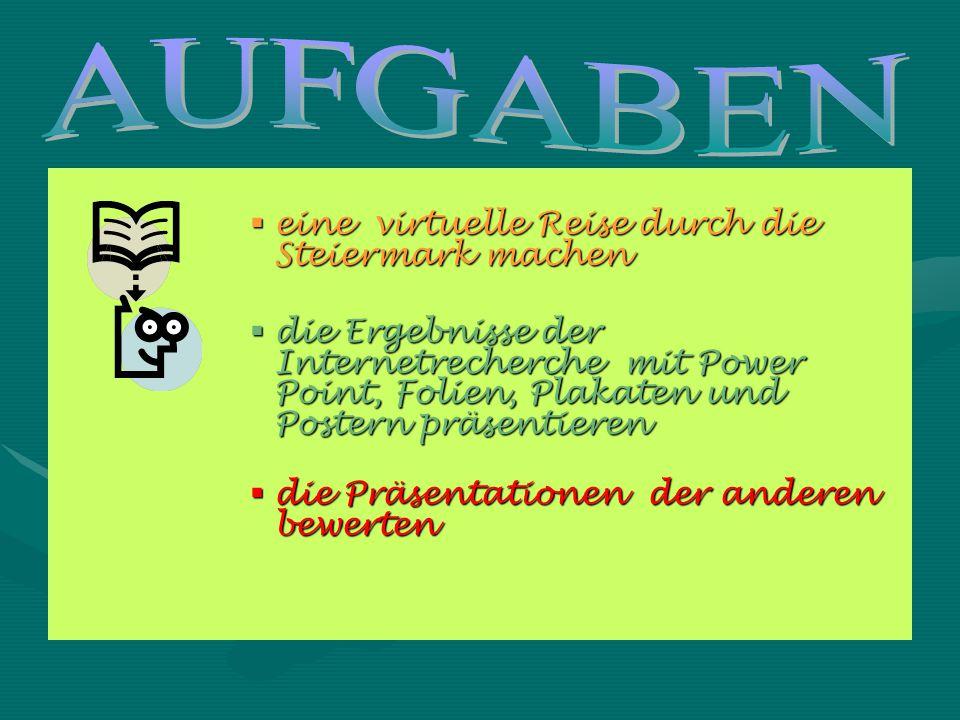  eine virtuelle Reise durch die Steiermark machen  die Ergebnisse der Internetrecherche mit Power Point, Folien, Plakaten und Postern präsentieren  die Präsentationen der anderen bewerten