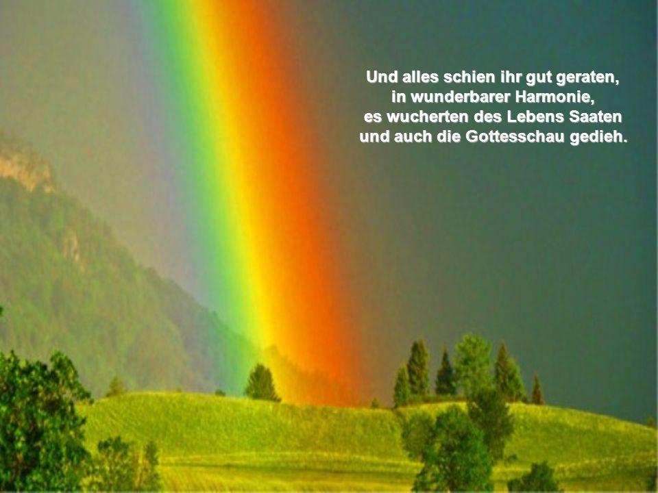 Und alles schien ihr gut geraten, in wunderbarer Harmonie, es wucherten des Lebens Saaten und auch die Gottesschau gedieh.