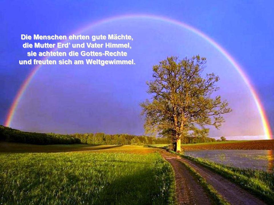 Die Menschen ehrten gute Mächte, die Mutter Erd' und Vater Himmel, sie achteten die Gottes-Rechte und freuten sich am Weltgewimmel.