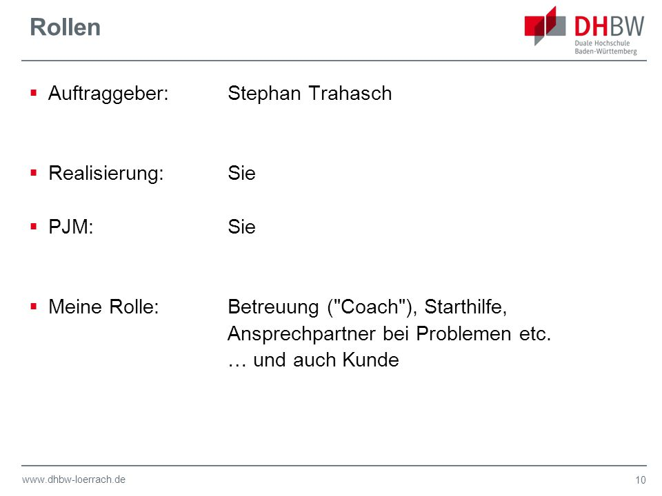 www.dhbw-loerrach.de Rollen  Auftraggeber:Stephan Trahasch  Realisierung:Sie  PJM:Sie  Meine Rolle:Betreuung ( Coach ), Starthilfe, Ansprechpartner bei Problemen etc.