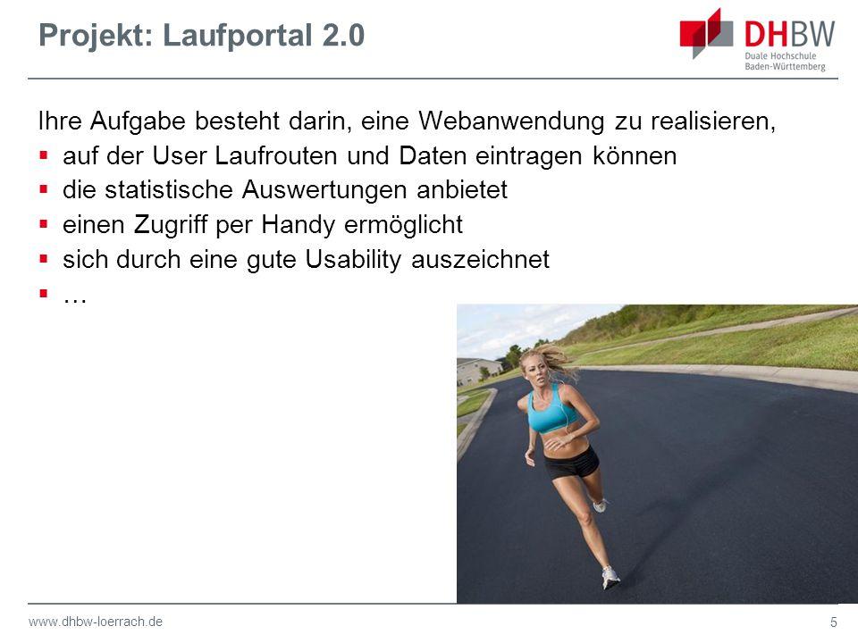 www.dhbw-loerrach.de Projekt: Laufportal 2.0 Ihre Aufgabe besteht darin, eine Webanwendung zu realisieren,  auf der User Laufrouten und Daten eintragen können  die statistische Auswertungen anbietet  einen Zugriff per Handy ermöglicht  sich durch eine gute Usability auszeichnet  … 5