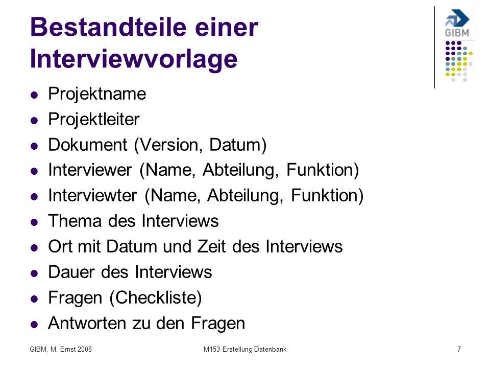 GIBM, M. Ernst 2008M153 Erstellung Datenbank7 Bestandteile einer Interviewvorlage Projektname Projektleiter Dokument (Version, Datum) Interviewer (Nam