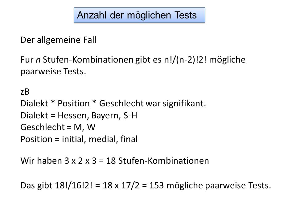 Anzahl der möglichen Tests Der allgemeine Fall Fur n Stufen-Kombinationen gibt es n!/(n-2)!2! mögliche paarweise Tests. zB Dialekt * Position * Geschl