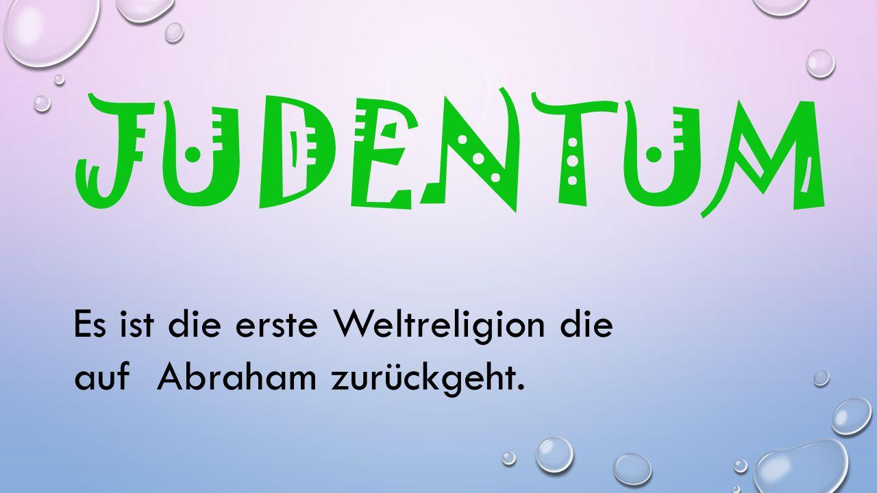 JUDENTUM Es ist die erste Weltreligion die auf Abraham zurückgeht.