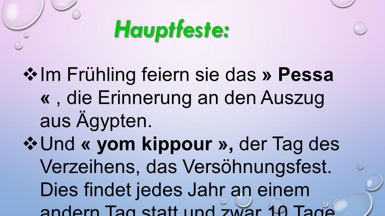 Hauptfeste:  Im Frühling feiern sie das » Pessa «, die Erinnerung an den Auszug aus Ägypten.  Und « yom kippour », der Tag des Verzeihens, das Versö