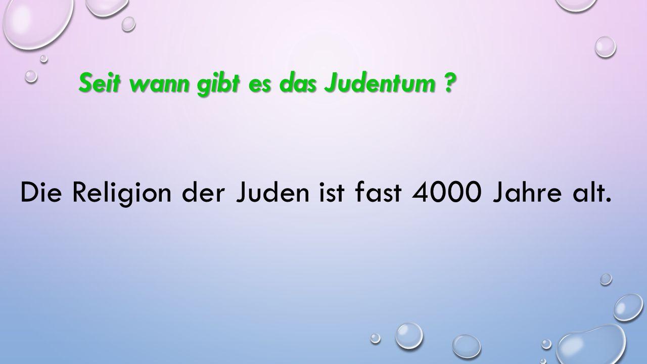 Seit wann gibt es das Judentum ? Seit wann gibt es das Judentum ? Die Religion der Juden ist fast 4000 Jahre alt.