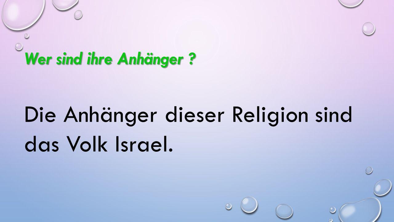 Wer sind ihre Anhänger ? Die Anhänger dieser Religion sind das Volk Israel.