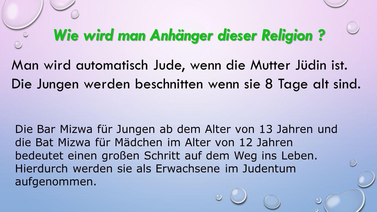 Wie wird man Anhänger dieser Religion ? Man wird automatisch Jude, wenn die Mutter Jüdin ist. Die Jungen werden beschnitten wenn sie 8 Tage alt sind.