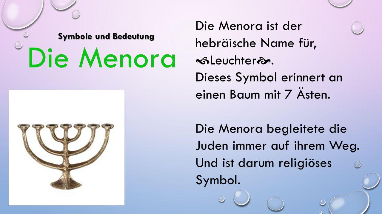 Die Menora ist der hebräische Name für,  Leuchter . Dieses Symbol erinnert an einen Baum mit 7 Ästen. Die Menora begleitete die Juden immer auf ihre