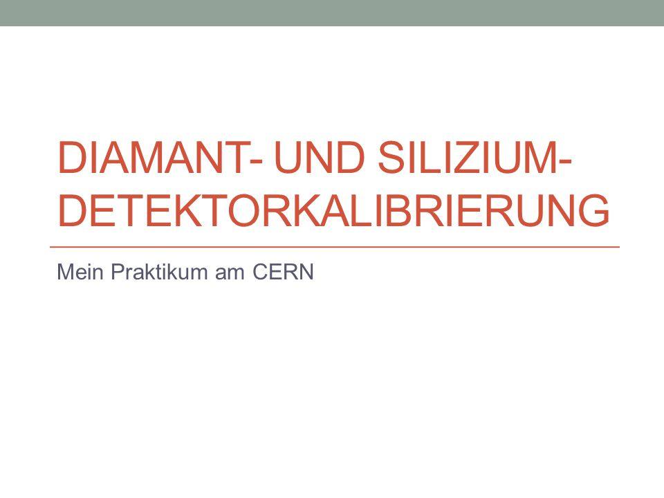DIAMANT- UND SILIZIUM- DETEKTORKALIBRIERUNG Mein Praktikum am CERN