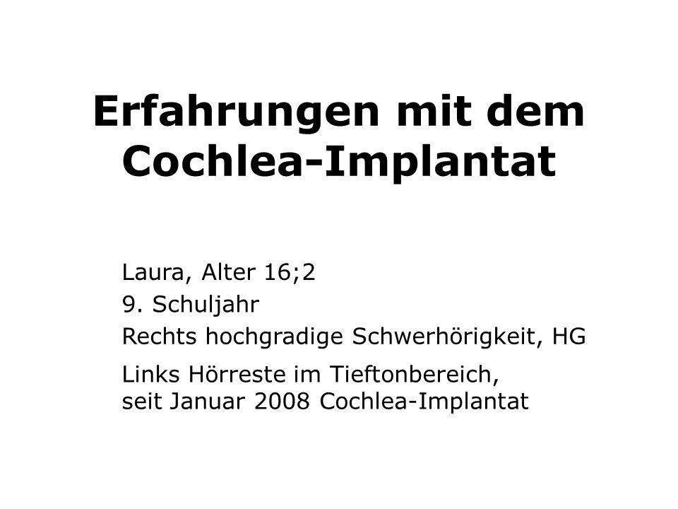 Erfahrungen mit dem Cochlea-Implantat Laura, Alter 16;2 9. Schuljahr Rechts hochgradige Schwerhörigkeit, HG Links Hörreste im Tieftonbereich, seit Jan