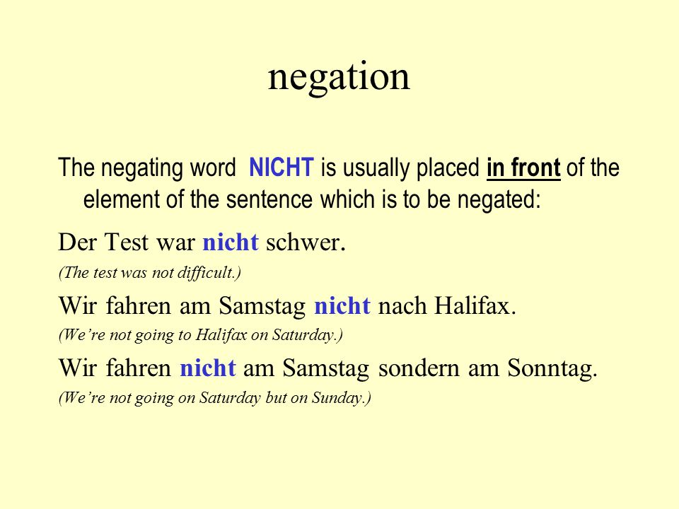 negation The negating word NICHT is usually placed in front of the element of the sentence which is to be negated: Der Test war nicht schwer. (The tes