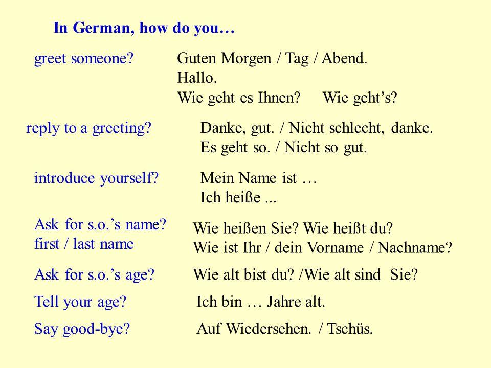 In German, how do you… greet someone?Guten Morgen / Tag / Abend. Hallo. Wie geht es Ihnen? Wie geht's? reply to a greeting?Danke, gut. / Nicht schlech