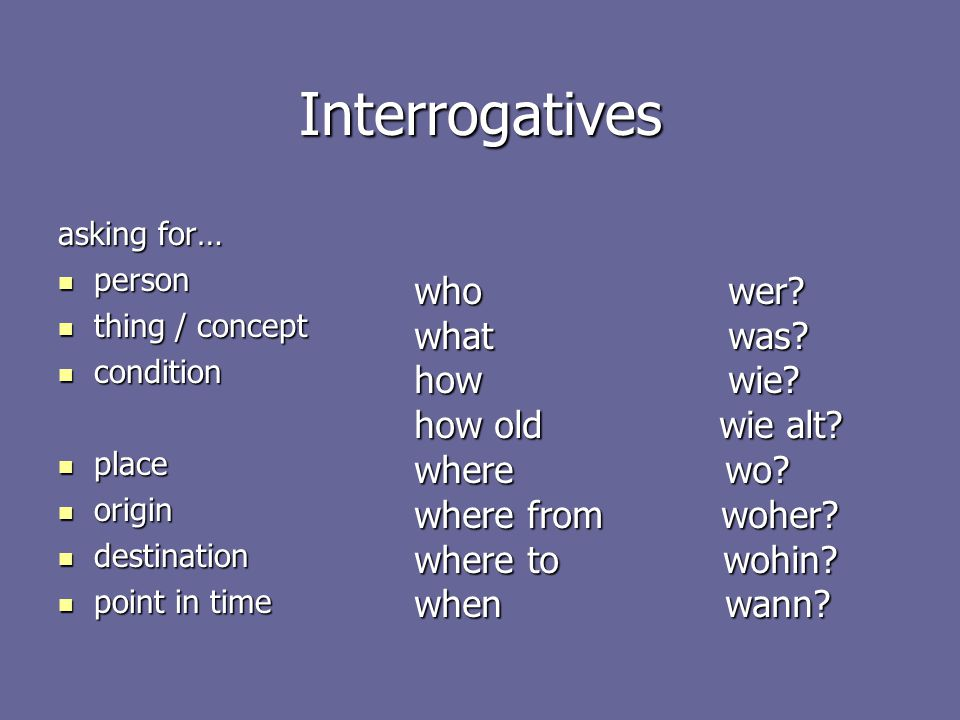 Interrogatives asking for… person person thing / concept thing / concept condition condition place place origin origin destination destination point in time point in time who wer.