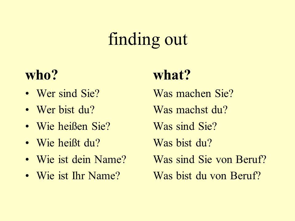 finding out who? Wer sind Sie? Wer bist du? Wie heißen Sie? Wie heißt du? Wie ist dein Name? Wie ist Ihr Name? what? Was machen Sie? Was machst du? Wa