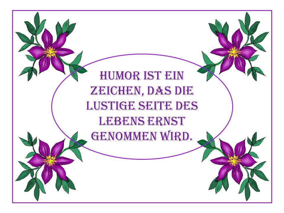 Humor ist ein Zeichen, das die lustige Seite des Lebens ernst genommen wird.