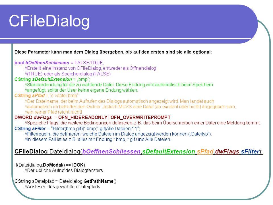 """CFileDialog Diese Parameter kann man dem Dialog übergeben, bis auf den ersten sind sie alle optional: bool bOeffnenSchliessen = FALSE/TRUE; //Erstellt eine Instanz von CFileDialog, entweder als Öffnendialog //(TRUE) oder als Speicherdialog (FALSE) CString sDefaultExtension = """"bmp ; //Standardendung für die zu wählende Datei."""