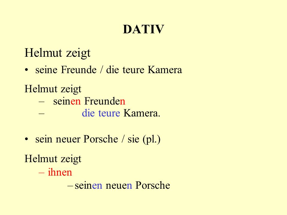 DATIV Helmut zeigt seine Freunde / die teure Kamera Helmut zeigt –seinen Freunden –die teure Kamera. sein neuer Porsche / sie (pl.) Helmut zeigt –ihne
