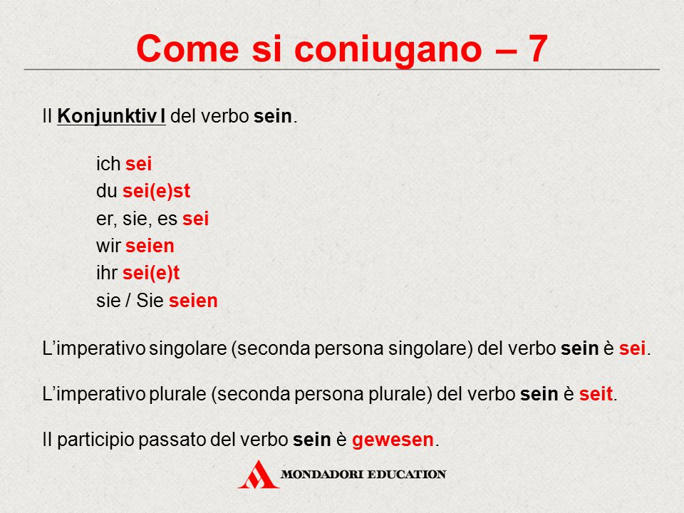Come si coniugano – 7 Il Konjunktiv I del verbo sein. ich sei du sei(e)st er, sie, es sei wir seien ihr sei(e)t sie / Sie seien L'imperativo singolare