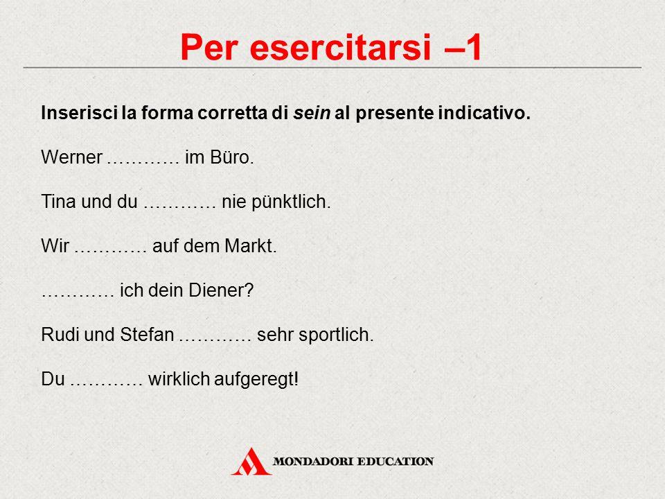 Per esercitarsi –1 Inserisci la forma corretta di sein al presente indicativo. Werner ………… im Büro. Tina und du ………… nie pünktlich. Wir ………… auf dem M