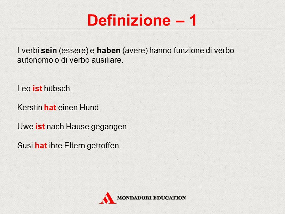 Definizione – 1 I verbi sein (essere) e haben (avere) hanno funzione di verbo autonomo o di verbo ausiliare. Leo ist hübsch. Kerstin hat einen Hund. U