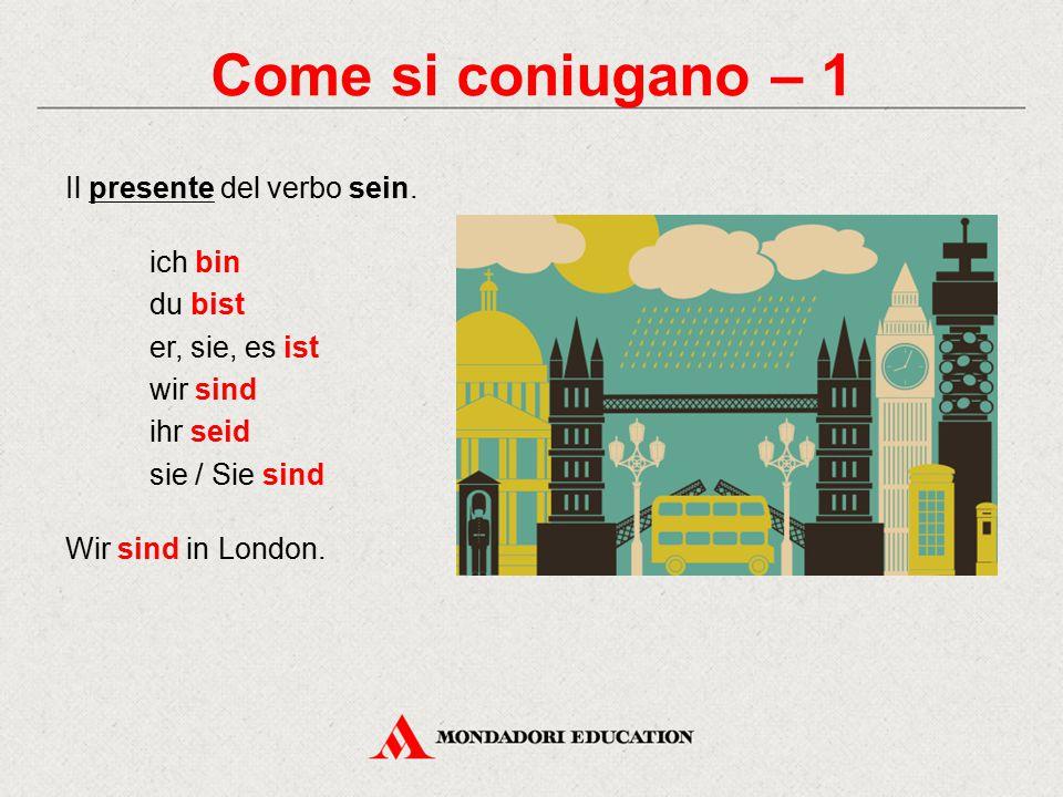 Come si coniugano – 1 Il presente del verbo sein. ich bin du bist er, sie, es ist wir sind ihr seid sie / Sie sind Wir sind in London.