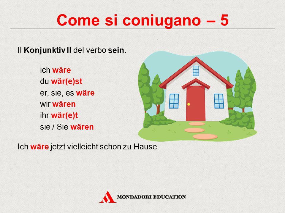 Come si coniugano – 5 Il Konjunktiv II del verbo sein. ich wäre du wär(e)st er, sie, es wäre wir wären ihr wär(e)t sie / Sie wären Ich wäre jetzt viel