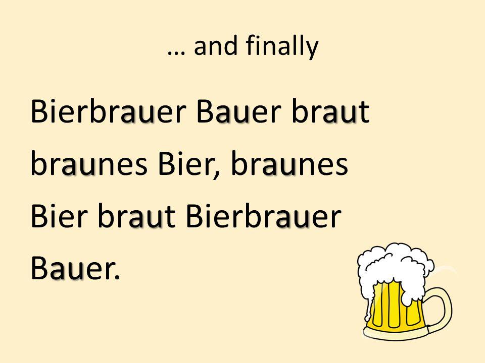 … and finally auauau Bierbrauer Bauer braut auau braunes Bier, braunes auau Bier braut Bierbrauer au Bauer.
