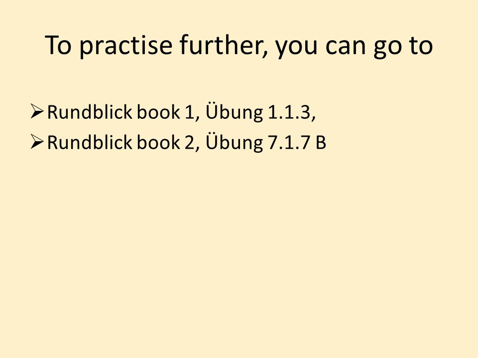 To practise further, you can go to  Rundblick book 1, Übung 1.1.3,  Rundblick book 2, Übung 7.1.7 B