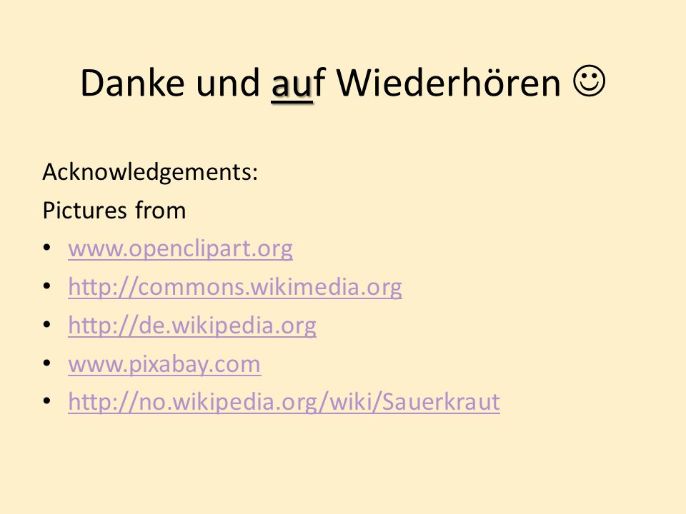 au Danke und auf Wiederhören Acknowledgements: Pictures from www.openclipart.org http://commons.wikimedia.org http://de.wikipedia.org www.pixabay.com http://no.wikipedia.org/wiki/Sauerkraut