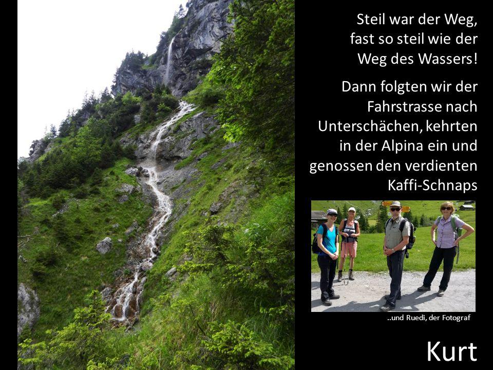 Steil war der Weg, fast so steil wie der Weg des Wassers! Dann folgten wir der Fahrstrasse nach Unterschächen, kehrten in der Alpina ein und genossen