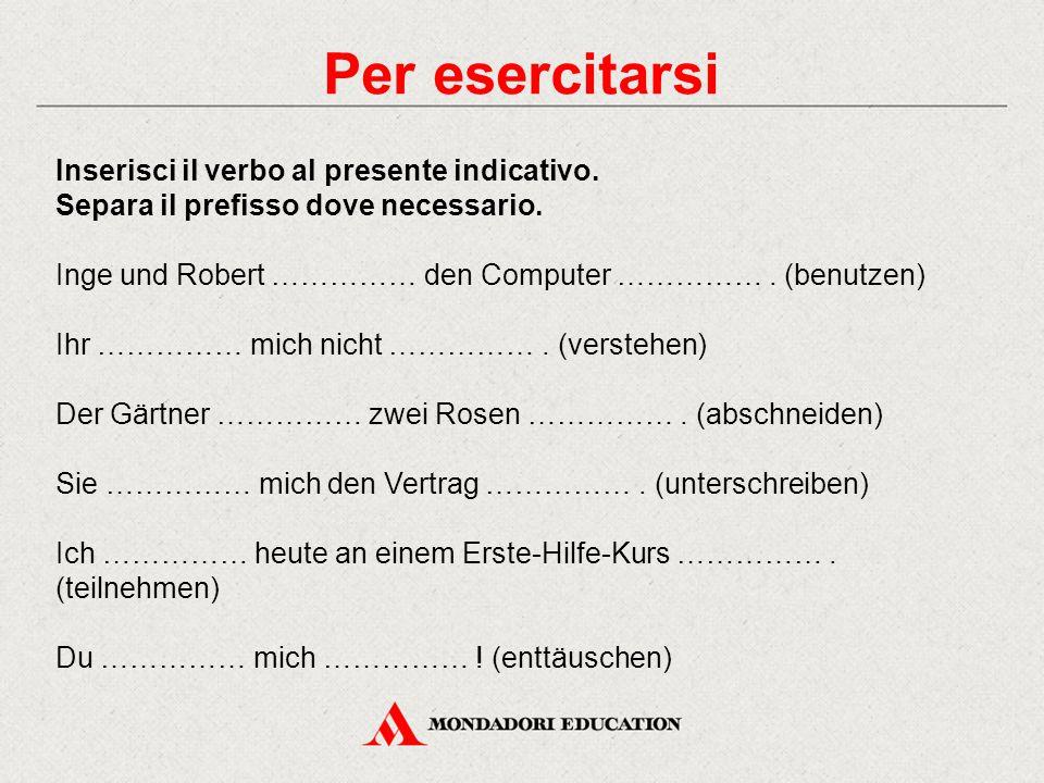 Per esercitarsi Inserisci il verbo al presente indicativo. Separa il prefisso dove necessario. Inge und Robert …………… den Computer ……………. (benutzen) Ih