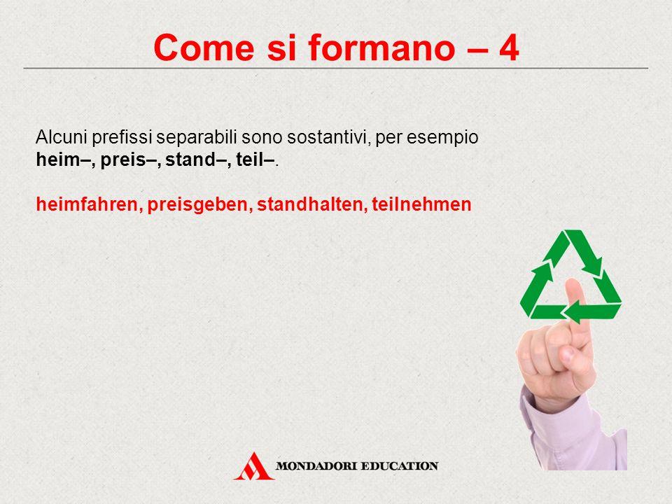 Come si formano – 4 Alcuni prefissi separabili sono sostantivi, per esempio heim–, preis–, stand–, teil–. heimfahren, preisgeben, standhalten, teilneh