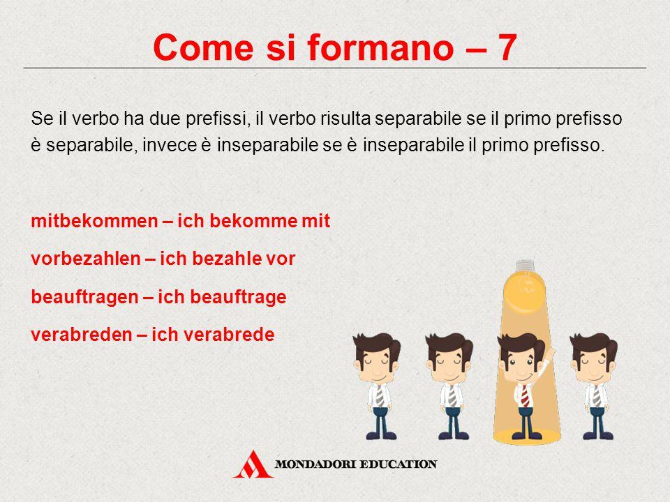 Come si formano – 7 Se il verbo ha due prefissi, il verbo risulta separabile se il primo prefisso è separabile, invece è inseparabile se è inseparabil