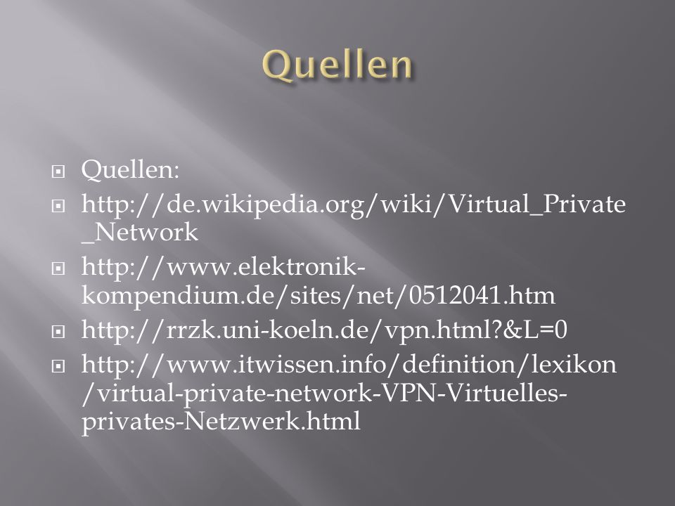  Quellen:  http://de.wikipedia.org/wiki/Virtual_Private _Network  http://www.elektronik- kompendium.de/sites/net/0512041.htm  http://rrzk.uni-koel