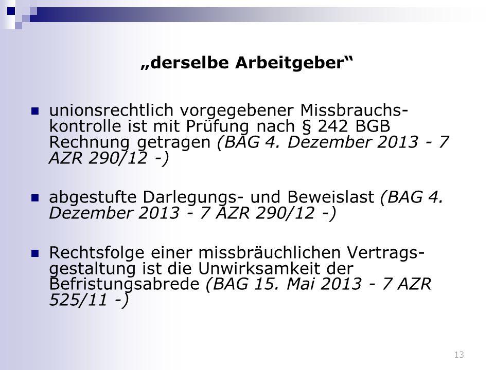 """13 """"derselbe Arbeitgeber"""" unionsrechtlich vorgegebener Missbrauchs- kontrolle ist mit Prüfung nach § 242 BGB Rechnung getragen (BAG 4. Dezember 2013 -"""