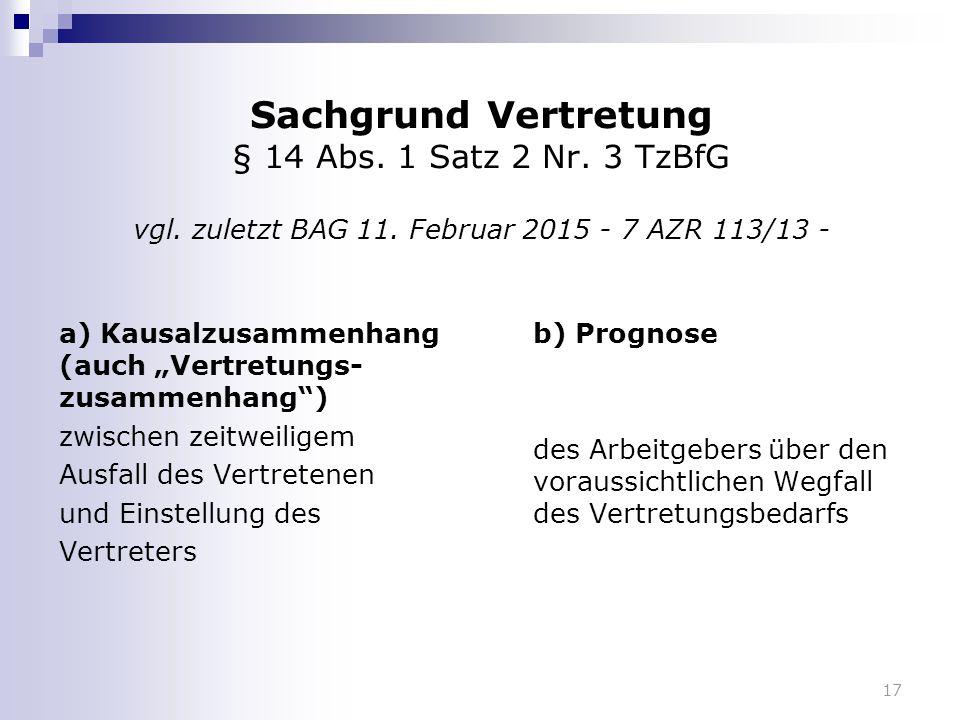"""17 Sachgrund Vertretung § 14 Abs. 1 Satz 2 Nr. 3 TzBfG vgl. zuletzt BAG 11. Februar 2015 - 7 AZR 113/13 - a) Kausalzusammenhang (auch """"Vertretungs- zu"""