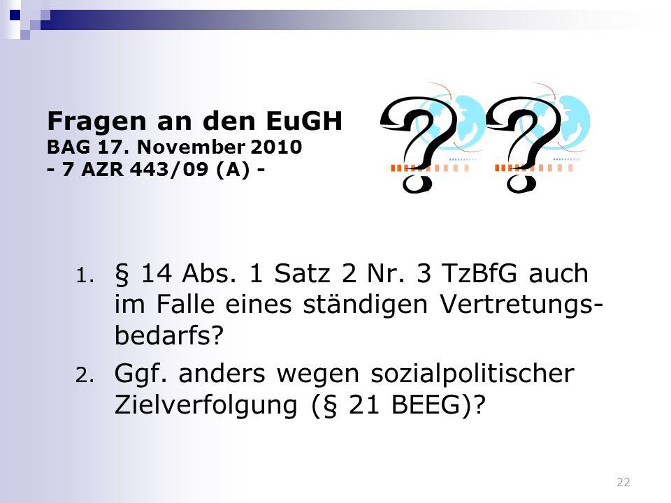 22 Fragen an den EuGH BAG 17. November 2010 - 7 AZR 443/09 (A) - 1. § 14 Abs. 1 Satz 2 Nr. 3 TzBfG auch im Falle eines ständigen Vertretungs- bedarfs?