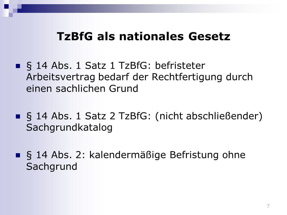 7 TzBfG als nationales Gesetz § 14 Abs. 1 Satz 1 TzBfG: befristeter Arbeitsvertrag bedarf der Rechtfertigung durch einen sachlichen Grund § 14 Abs. 1