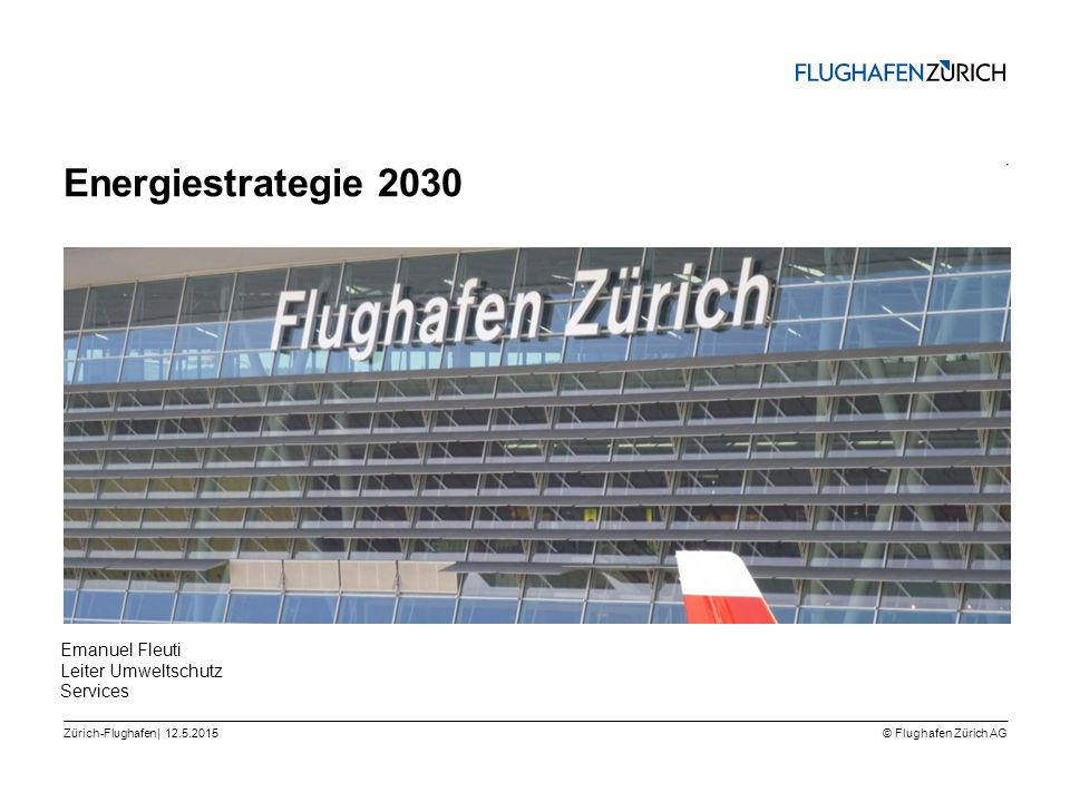 © Flughafen Zürich AG || Zürich-Flughafen | Energiestrategie 2030 12.5.2015 Emanuel Fleuti Leiter Umweltschutz Services
