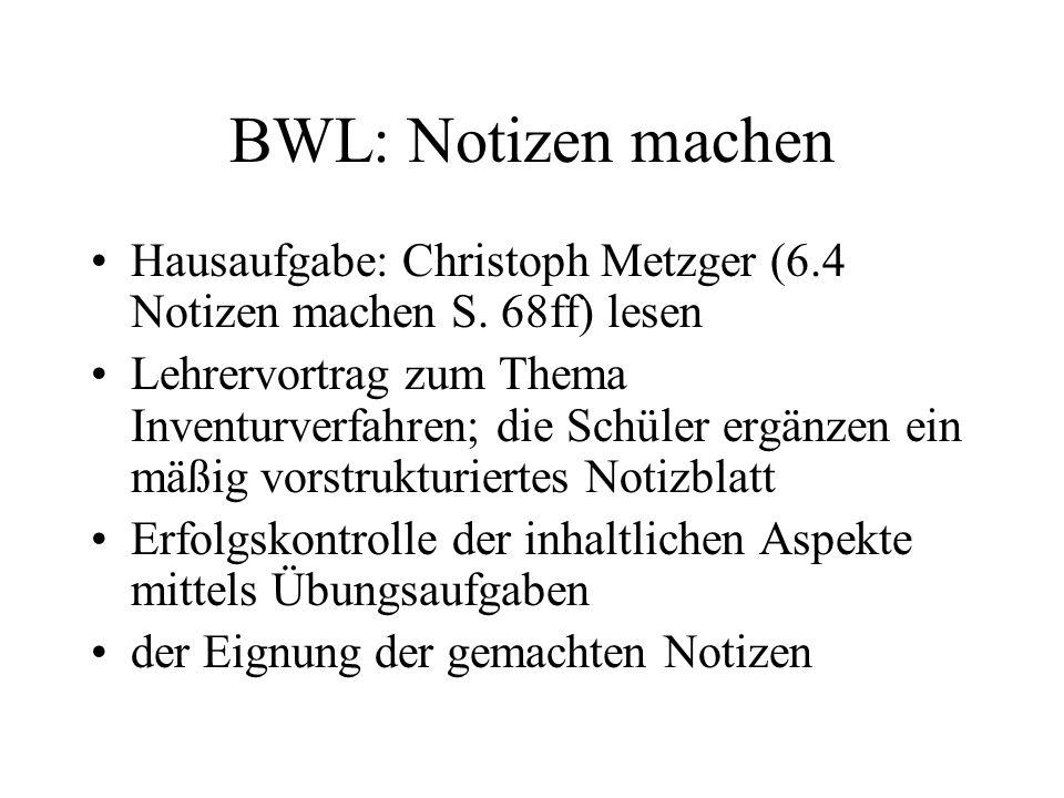 BWL: Notizen machen Hausaufgabe: Christoph Metzger (6.4 Notizen machen S. 68ff) lesen Lehrervortrag zum Thema Inventurverfahren; die Schüler ergänzen