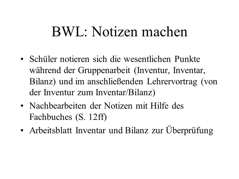 BWL: Notizen machen Anwendung der Lernstrategie –Notizen während der (arbeitsteiligen) Gruppenarbeit im Gruppenpuzzle Besprechung der Hausaufgaben Präsentationen von Klassenkammeraden