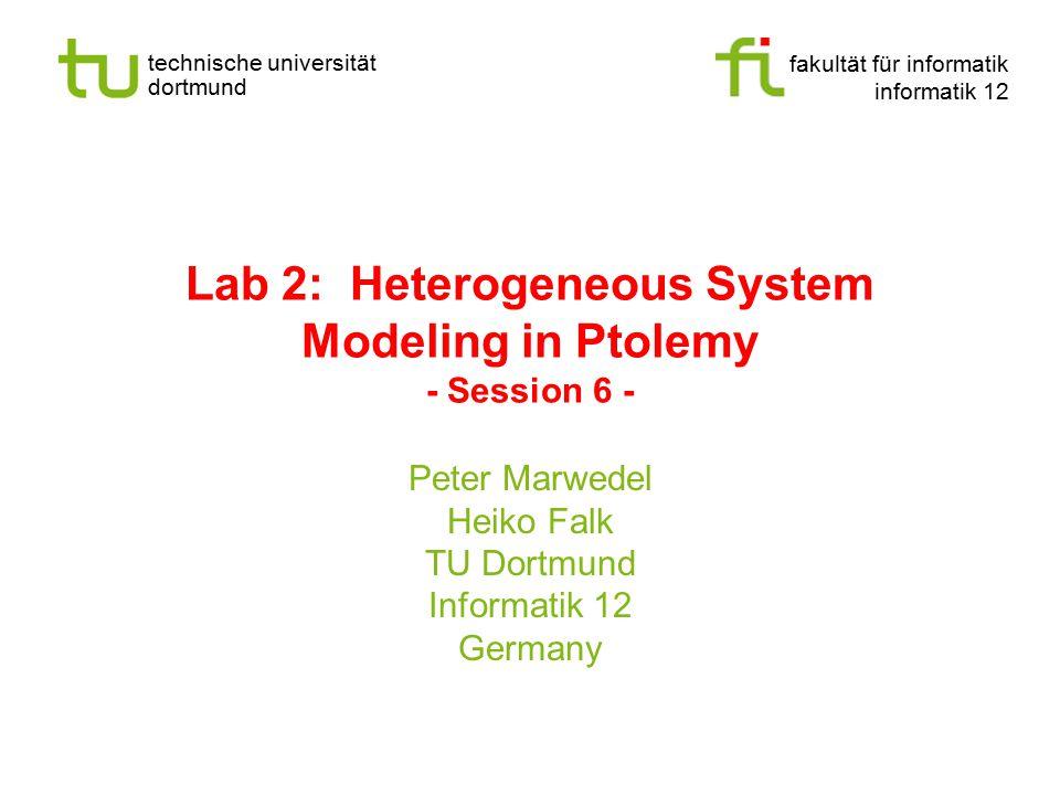 fakultät für informatik informatik 12 technische universität dortmund Lab 2: Heterogeneous System Modeling in Ptolemy - Session 6 - Peter Marwedel Heiko Falk TU Dortmund Informatik 12 Germany