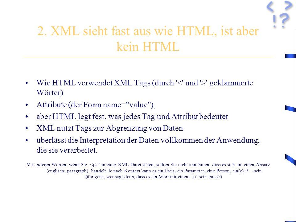 2. XML sieht fast aus wie HTML, ist aber kein HTML Wie HTML verwendet XML Tags (durch ' ' geklammerte Wörter) Attribute (der Form name=