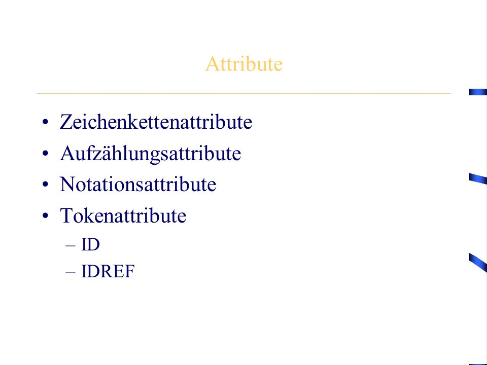 Attribute Zeichenkettenattribute Aufzählungsattribute Notationsattribute Tokenattribute –ID –IDREF